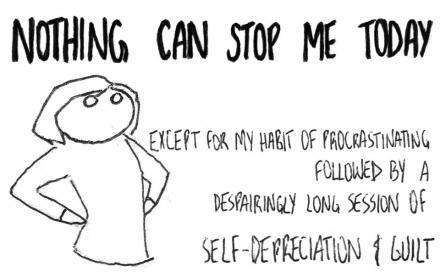 Nada pode me parar hoje. Exceto pelo meu hábito de procrastinação, seguido por uma desesperadamente longa sessão de auto-depreciação e culpa.